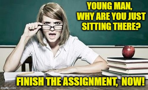 teacher | YOUNG MAN,  WHY ARE YOU JUST SITTING THERE? FINISH THE ASSIGNMENT,  NOW! | image tagged in teacher | made w/ Imgflip meme maker