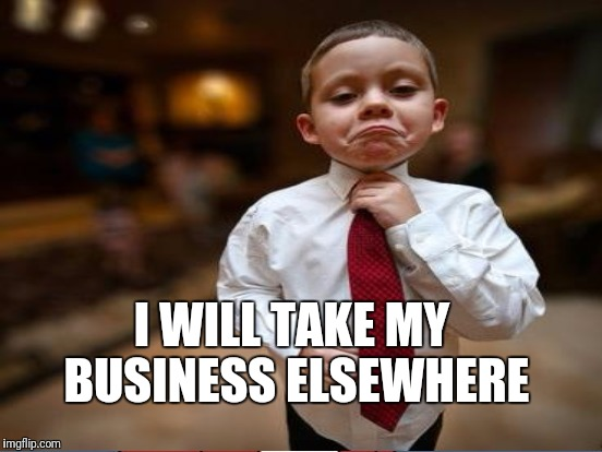I WILL TAKE MY BUSINESS ELSEWHERE | made w/ Imgflip meme maker