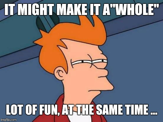 "Futurama Fry Meme | IT MIGHT MAKE IT A""WHOLE"" LOT OF FUN, AT THE SAME TIME ... 