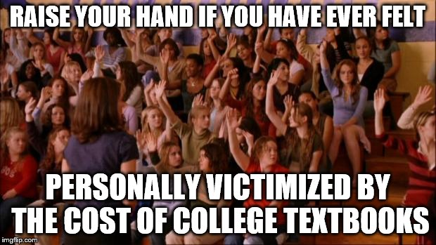 RAISE YOUR HAND IF YOU HAVE EVER FELT PERSONALLY VICTIMIZED BY THE COST OF COLLEGE TEXTBOOKS | image tagged in regina george | made w/ Imgflip meme maker