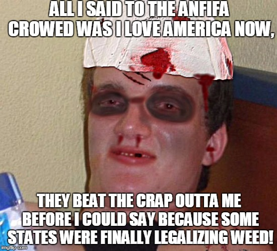 Beat Up 10 Guy | ALL I SAID TO THE ANFIFA CROWED WAS I LOVE AMERICA NOW, THEY BEAT THE CRAP OUTTA ME BEFORE I COULD SAY BECAUSE SOME STATES WERE FINALLY LEGA | image tagged in beat up 10 guy,antifa,legalize weed,memes | made w/ Imgflip meme maker