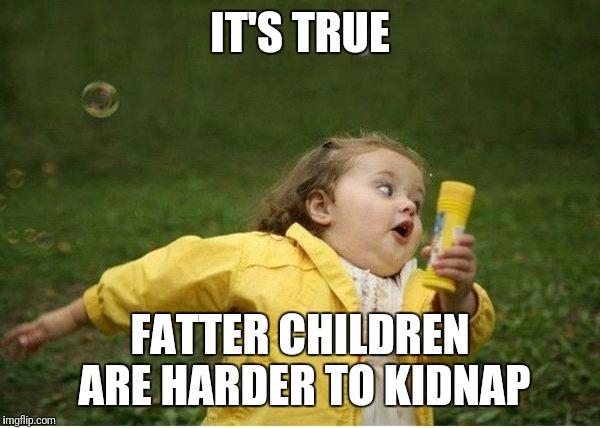 Chubby Bubbles Girl Meme | IT'S TRUE FATTER CHILDREN ARE HARDER TO KIDNAP | image tagged in memes,chubby bubbles girl | made w/ Imgflip meme maker