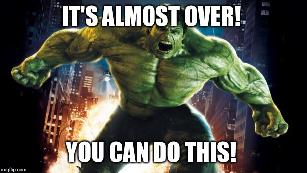 Incredible Hulk | IT'S ALMOST OVER! YOU CAN DO THIS! | image tagged in incredible hulk | made w/ Imgflip meme maker