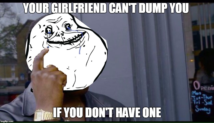 I'll never get dumped this way! | YOUR GIRLFRIEND CAN'T DUMP YOU IF YOU DON'T HAVE ONE | image tagged in thinking black guy,forever alone,girlfriend | made w/ Imgflip meme maker