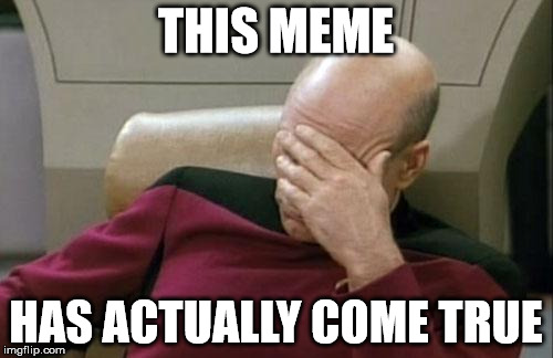 Captain Picard Facepalm Meme | THIS MEME HAS ACTUALLY COME TRUE | image tagged in memes,captain picard facepalm | made w/ Imgflip meme maker