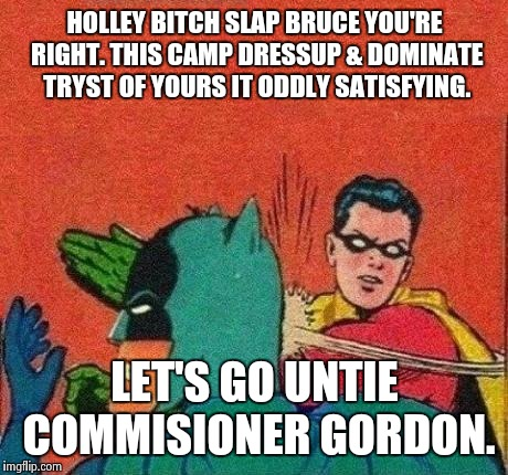 HOLLEY B**CH SLAP BRUCE YOU'RE RIGHT. THIS CAMP DRESSUP & DOMINATE TRYST OF YOURS IT ODDLY SATISFYING. LET'S GO UNTIE COMMISIONER GORDON. | image tagged in robin slaps batman no bubble | made w/ Imgflip meme maker