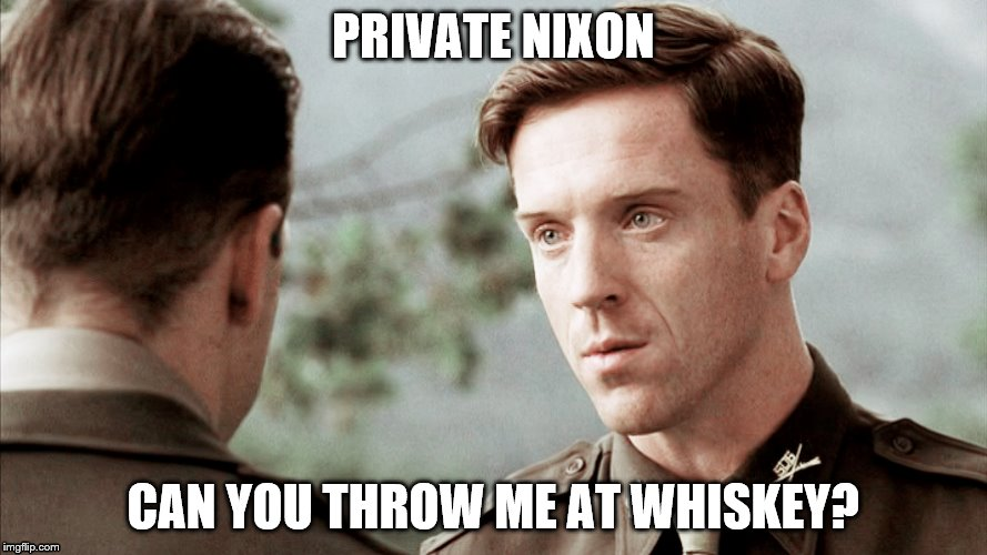 Band Of Brothers Sergeant Winters and Private Nixon | PRIVATE NIXON CAN YOU THROW ME AT WHISKEY? | image tagged in memes | made w/ Imgflip meme maker