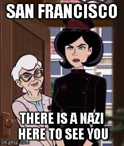 SAN FRANCISCO THERE IS A NAZI HERE TO SEE YOU | image tagged in there is a nazi here to see you | made w/ Imgflip meme maker