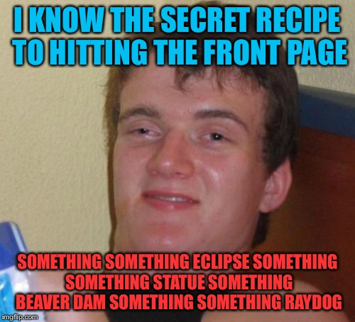 10 Guy Meme | I KNOW THE SECRET RECIPE TO HITTING THE FRONT PAGE SOMETHING SOMETHING ECLIPSE SOMETHING SOMETHING STATUE SOMETHING BEAVER DAM SOMETHING SOM | image tagged in memes,10 guy | made w/ Imgflip meme maker
