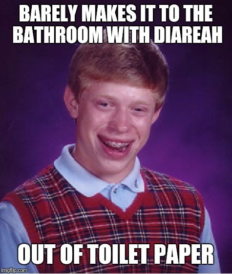 The Runs | BARELY MAKES IT TO THE BATHROOM WITH DIAREAH OUT OF TOILET PAPER | image tagged in memes,bad luck brian | made w/ Imgflip meme maker