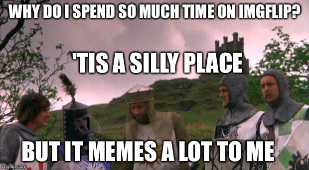 monty python tis a silly place | WHY DO I SPEND SO MUCH TIME ON IMGFLIP? BUT IT MEMES A LOT TO ME 'TIS A SILLY PLACE | image tagged in monty python tis a silly place | made w/ Imgflip meme maker