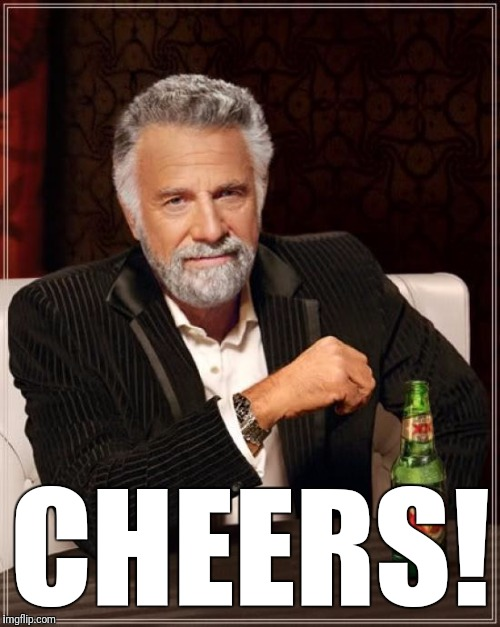 The Most Interesting Man In The World Meme | CHEERS! | image tagged in memes,the most interesting man in the world | made w/ Imgflip meme maker