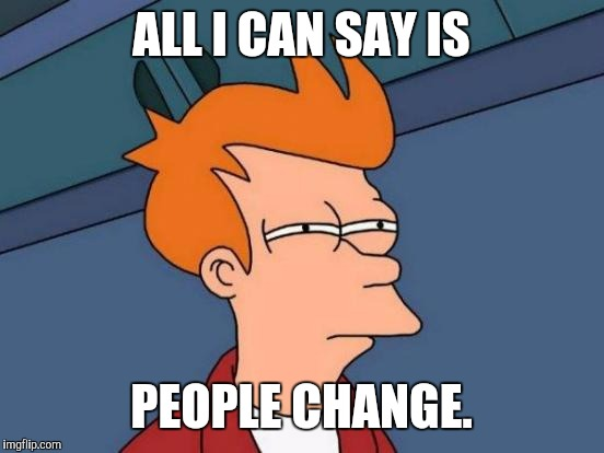 Futurama Fry Meme | ALL I CAN SAY IS PEOPLE CHANGE. | image tagged in memes,futurama fry | made w/ Imgflip meme maker