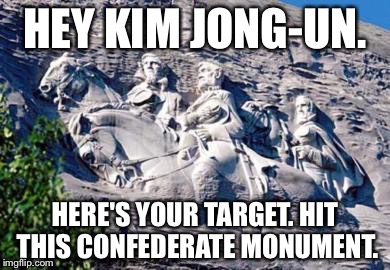 Kim Jong-Un can help remove Confederate monuments | HEY KIM JONG-UN. HERE'S YOUR TARGET. HIT THIS CONFEDERATE MONUMENT. | image tagged in stone mountain confederate memorial,kim jong un,nukes,charlottesville,american history x,north korea | made w/ Imgflip meme maker