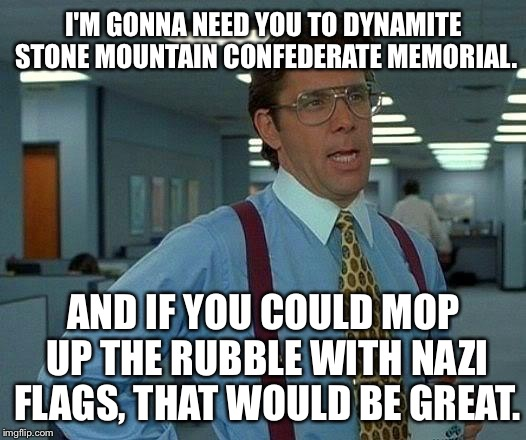 Office Confederaspace - clean up the mess |  I'M GONNA NEED YOU TO DYNAMITE STONE MOUNTAIN CONFEDERATE MEMORIAL. AND IF YOU COULD MOP UP THE RUBBLE WITH NAZI FLAGS, THAT WOULD BE GREAT. | image tagged in memes,that would be great,confederate flag,nazi,dynamite,clean up | made w/ Imgflip meme maker