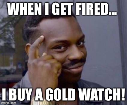Smart black guy | WHEN I GET FIRED... I BUY A GOLD WATCH! | image tagged in smart black guy | made w/ Imgflip meme maker