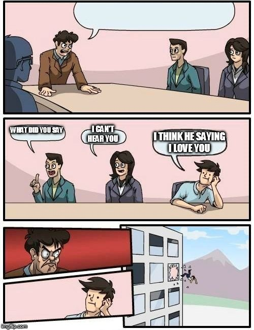 Boardroom Meeting Suggestion Meme | WHAT DID YOU SAY I CAN'T HEAR YOU I THINK HE SAYING I LOVE YOU | image tagged in memes,boardroom meeting suggestion | made w/ Imgflip meme maker