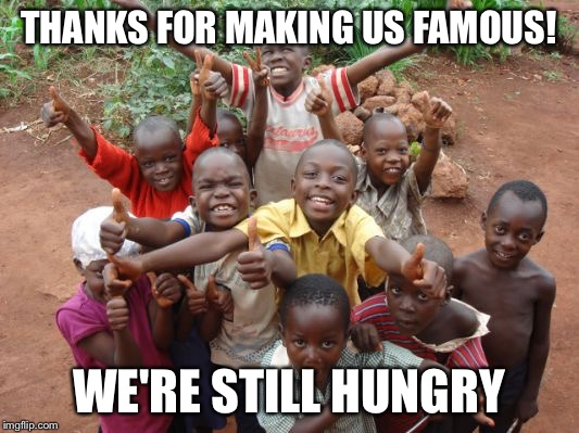 THANKS FOR MAKING US FAMOUS! WE'RE STILL HUNGRY | image tagged in happy kids | made w/ Imgflip meme maker