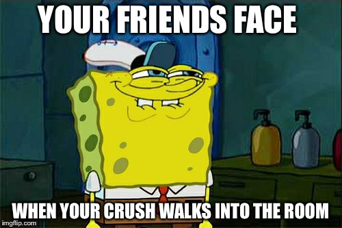 When ur crush walks into the room  | YOUR FRIENDS FACE WHEN YOUR CRUSH WALKS INTO THE ROOM | image tagged in memes,dont you squidward | made w/ Imgflip meme maker