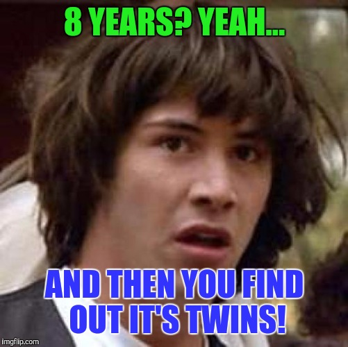 Conspiracy Keanu Meme | 8 YEARS? YEAH... AND THEN YOU FIND OUT IT'S TWINS! | image tagged in memes,conspiracy keanu | made w/ Imgflip meme maker