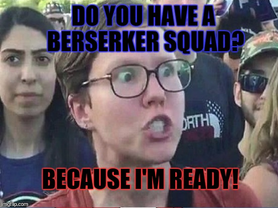 DO YOU HAVE A BERSERKER SQUAD? BECAUSE I'M READY! | made w/ Imgflip meme maker