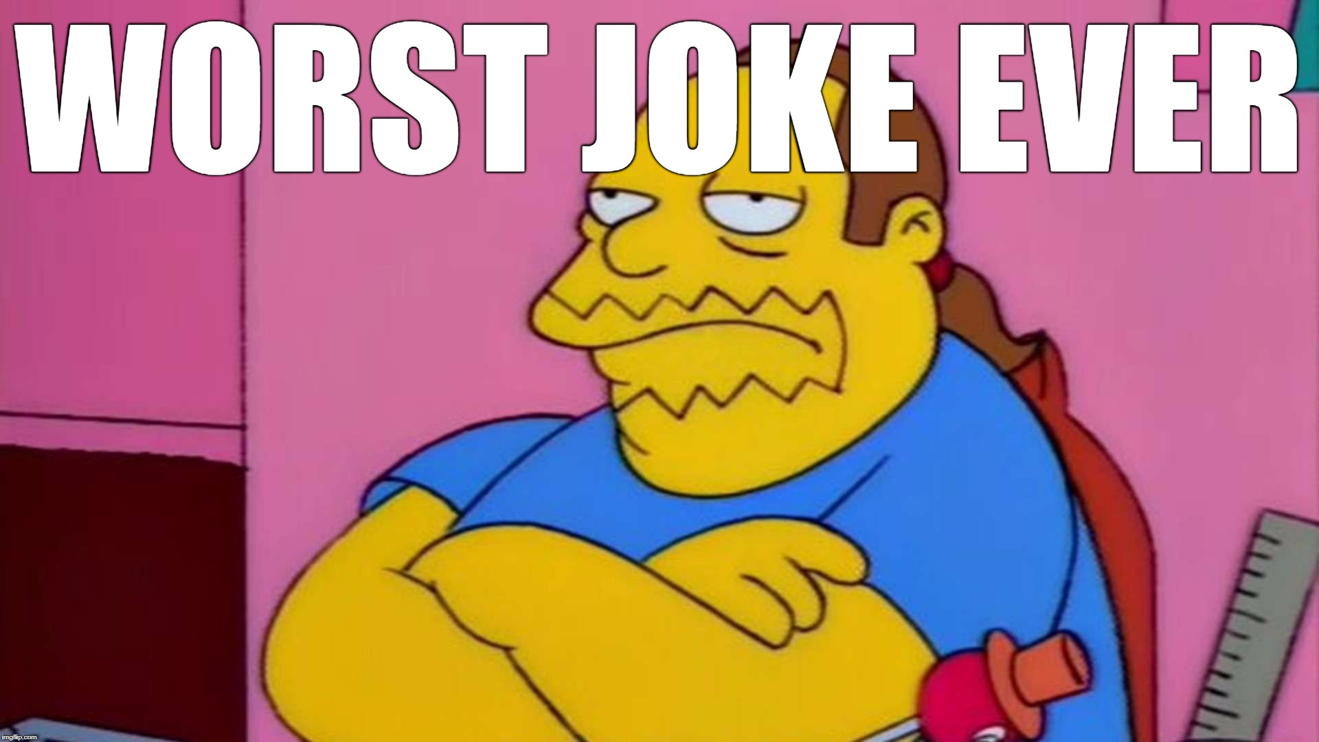 WORST JOKE EVER | image tagged in comic book guy | made w/ Imgflip meme maker
