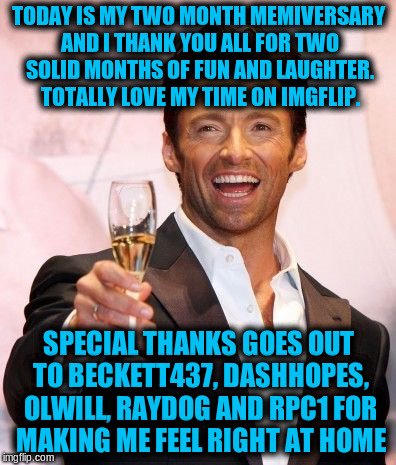 Thank you all for two solid months of fun and laughter | TODAY IS MY TWO MONTH MEMIVERSARY AND I THANK YOU ALL FOR TWO SOLID MONTHS OF FUN AND LAUGHTER. TOTALLY LOVE MY TIME ON IMGFLIP. SPECIAL THA | image tagged in hugh jackman cheers,memes,imgflip users,memiversary | made w/ Imgflip meme maker