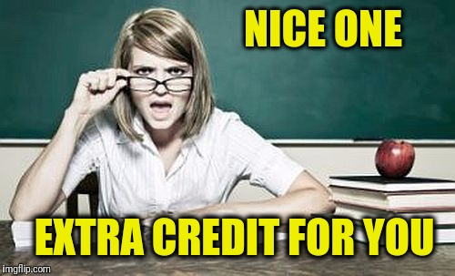 teacher | NICE ONE EXTRA CREDIT FOR YOU | image tagged in teacher | made w/ Imgflip meme maker