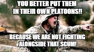 YOU BETTER PUT THEM IN THEIR OWN PLATOONS!! BECAUSE WE ARE NOT FIGHTING ALONGSIDE THAT SCUM! | made w/ Imgflip meme maker