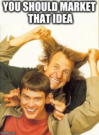DUMB and dumber | YOU SHOULD MARKET THAT IDEA | image tagged in dumb and dumber | made w/ Imgflip meme maker