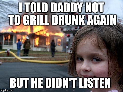 Disaster Girl Meme | I TOLD DADDY NOT TO GRILL DRUNK AGAIN BUT HE DIDN'T LISTEN | image tagged in memes,disaster girl | made w/ Imgflip meme maker