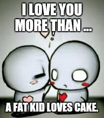 I Love You | I LOVE YOU MORE THAN ... A FAT KID LOVES CAKE. | image tagged in i love you | made w/ Imgflip meme maker