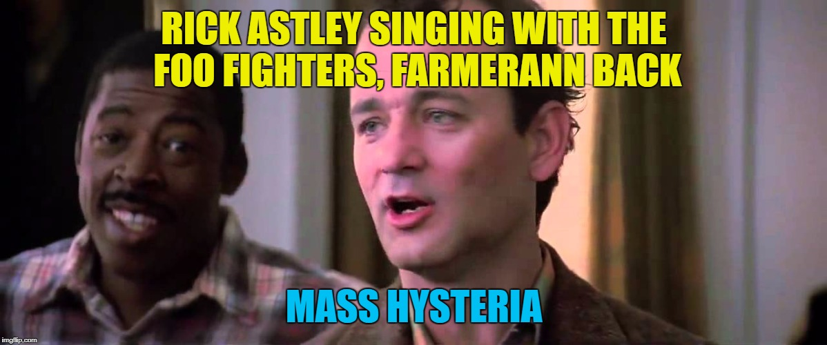 RICK ASTLEY SINGING WITH THE FOO FIGHTERS, FARMERANN BACK MASS HYSTERIA | made w/ Imgflip meme maker