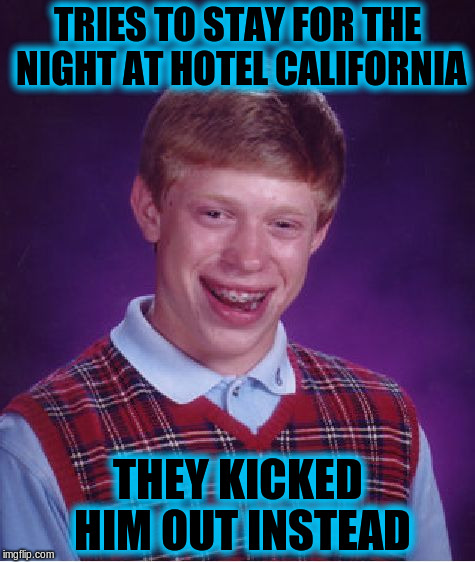 Bad Luck Brian Meme | TRIES TO STAY FOR THE NIGHT AT HOTEL CALIFORNIA THEY KICKED HIM OUT INSTEAD | image tagged in memes,bad luck brian,funny,hotel california | made w/ Imgflip meme maker