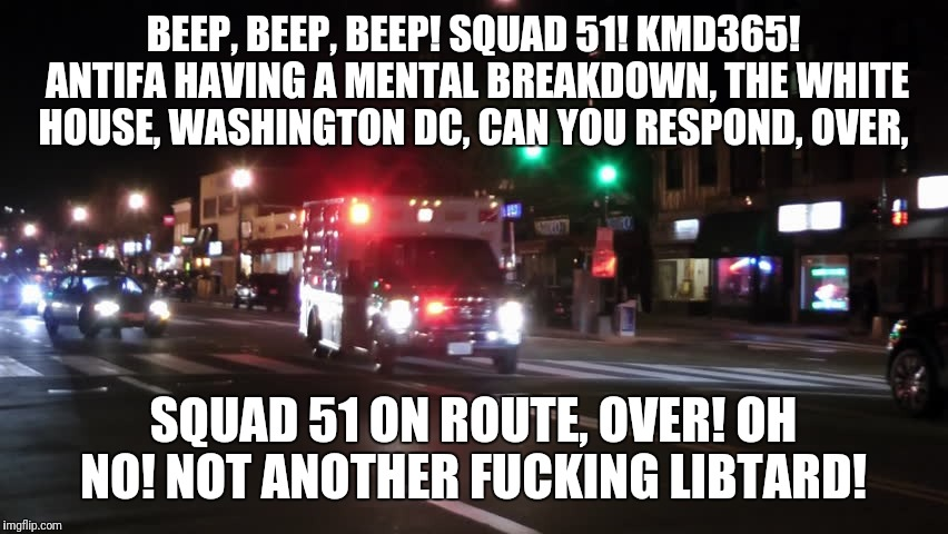 BEEP, BEEP, BEEP! SQUAD 51! KMD365! ANTIFA HAVING A MENTAL BREAKDOWN, THE WHITE HOUSE, WASHINGTON DC, CAN YOU RESPOND, OVER, SQUAD 51 ON ROU | image tagged in ambulance responding | made w/ Imgflip meme maker