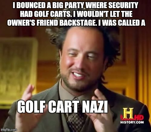 Ancient Aliens Meme | I BOUNCED A BIG PARTY WHERE SECURITY HAD GOLF CARTS. I WOULDN'T LET THE OWNER'S FRIEND BACKSTAGE. I WAS CALLED A GOLF CART NAZI | image tagged in memes,ancient aliens | made w/ Imgflip meme maker