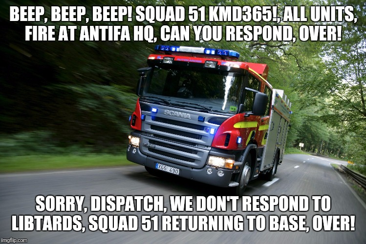 BEEP, BEEP, BEEP! SQUAD 51 KMD365!, ALL UNITS, FIRE AT ANTIFA HQ, CAN YOU RESPOND, OVER! SORRY, DISPATCH, WE DON'T RESPOND TO LIBTARDS, SQUA | image tagged in fire truck lights  siren | made w/ Imgflip meme maker