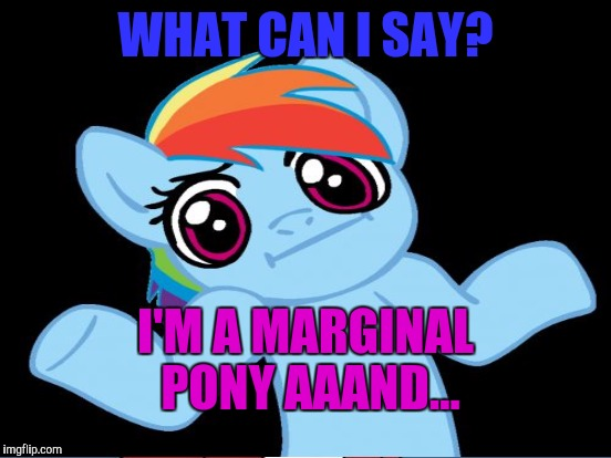WHAT CAN I SAY? I'M A MARGINAL PONY AAAND... | made w/ Imgflip meme maker