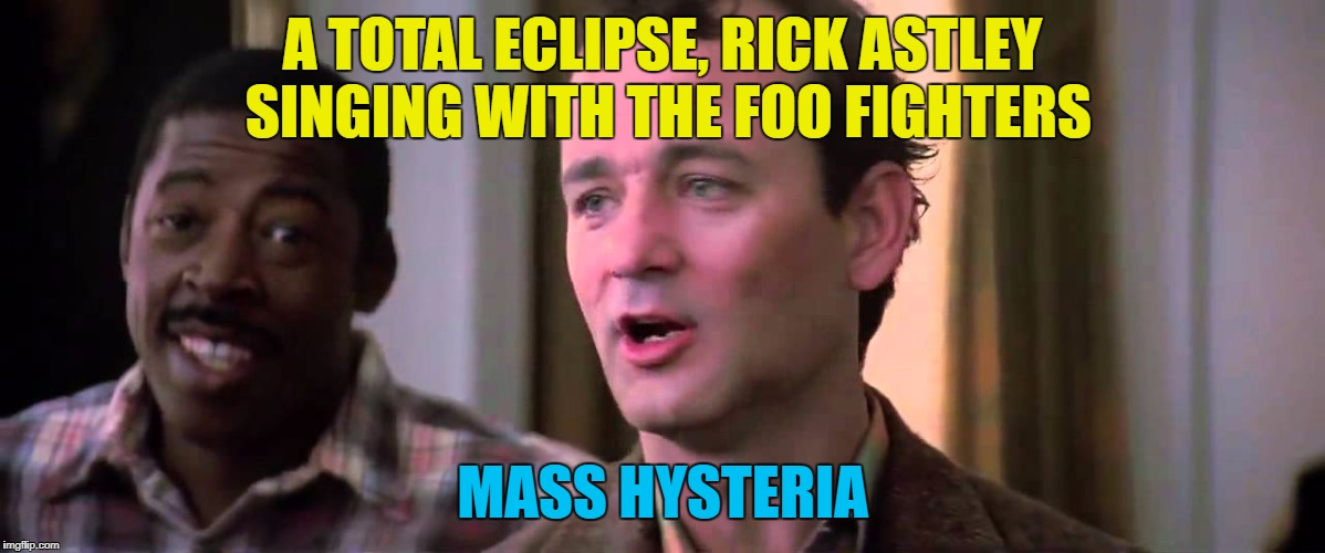 This could be the beginning of the end :) | A TOTAL ECLIPSE, RICK ASTLEY SINGING WITH THE FOO FIGHTERS MASS HYSTERIA | image tagged in ghostbusters mass hysteria,memes,rick astley,foo fighters,music,films | made w/ Imgflip meme maker