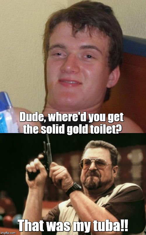 Dude, where'd you get the solid gold toilet? That was my tuba!! | made w/ Imgflip meme maker