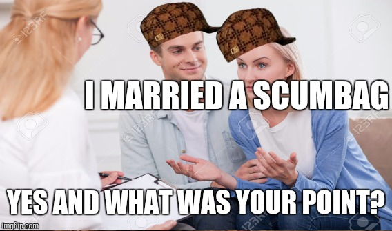 I MARRIED A SCUMBAG YES AND WHAT WAS YOUR POINT? | made w/ Imgflip meme maker