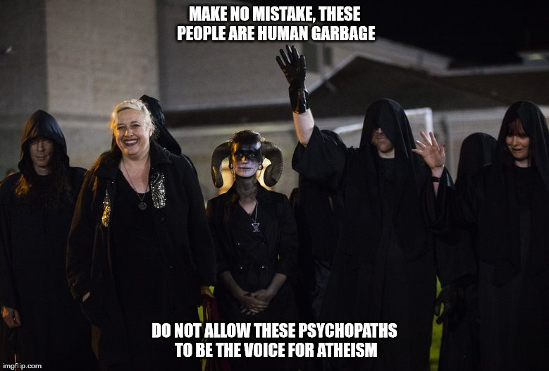 Human garbage | MAKE NO MISTAKE, THESE PEOPLE ARE HUMAN GARBAGE DO NOT ALLOW THESE PSYCHOPATHS TO BE THE VOICE FOR ATHEISM | image tagged in satanists,the church of satan,satan,psychopathy,atheism,anti the golden rule | made w/ Imgflip meme maker