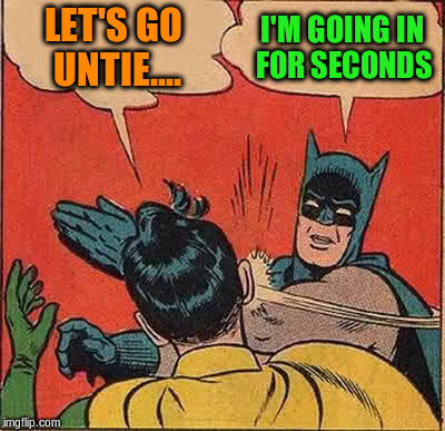 Batman Slapping Robin Meme | LET'S GO UNTIE.... I'M GOING IN FOR SECONDS | image tagged in memes,batman slapping robin | made w/ Imgflip meme maker
