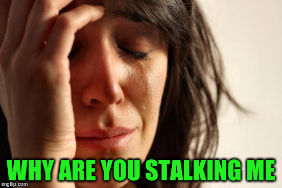 First World Problems Meme | WHY ARE YOU STALKING ME | image tagged in memes,first world problems | made w/ Imgflip meme maker