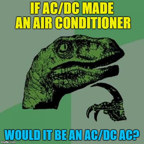 Philosoraptor Meme | IF AC/DC MADE AN AIR CONDITIONER WOULD IT BE AN AC/DC AC? | image tagged in memes,philosoraptor | made w/ Imgflip meme maker