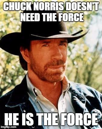 Chuck Norris Meme | CHUCK NORRIS DOESN'T NEED THE FORCE HE IS THE FORCE | image tagged in memes,chuck norris | made w/ Imgflip meme maker