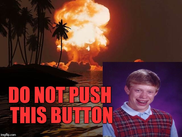 Whatever you do... | DO NOT PUSH THIS BUTTON | image tagged in bad luck brian,nuclear explosion | made w/ Imgflip meme maker
