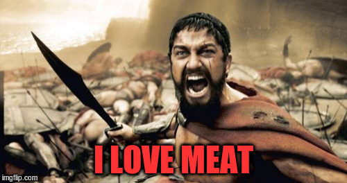 Sparta Leonidas Meme | I LOVE MEAT | image tagged in memes,sparta leonidas | made w/ Imgflip meme maker