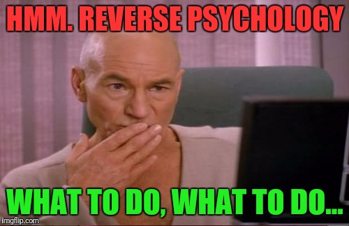 HMM. REVERSE PSYCHOLOGY WHAT TO DO, WHAT TO DO... | made w/ Imgflip meme maker