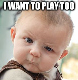 Skeptical Baby Meme | I WANT TO PLAY TOO | image tagged in memes,skeptical baby | made w/ Imgflip meme maker